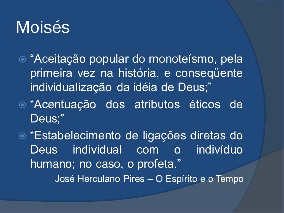 Moisés Aceitação popular do monoteísmo, pela primeira vez na história, e conseqüente individualização da idéia de Deus; Acentuação dos atributos ético