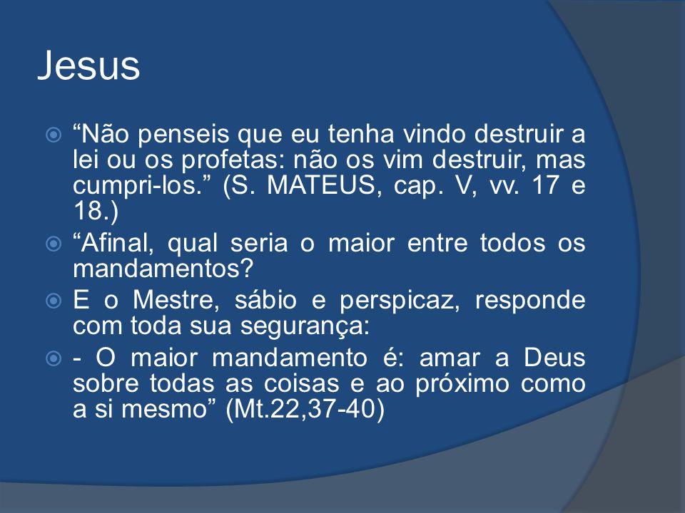Jesus Não penseis que eu tenha vindo destruir a lei ou os profetas: não os vim destruir, mas cumpri-los. (S. MATEUS, cap. V, vv. 17 e 18.) Afinal, qua