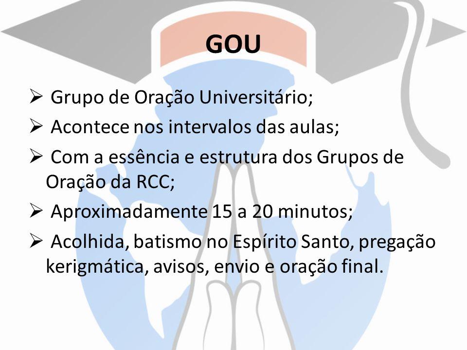 GOU Grupo de Oração Universitário; Acontece nos intervalos das aulas; Com a essência e estrutura dos Grupos de Oração da RCC; Aproximadamente 15 a 20