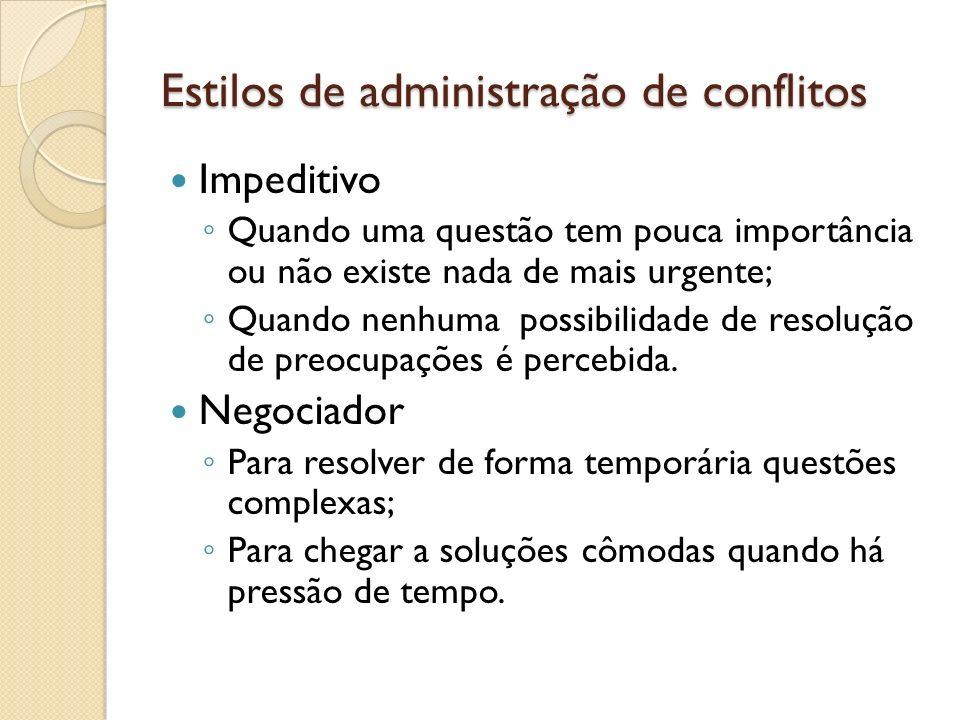 Estilos de administração de conflitos Impeditivo Quando uma questão tem pouca importância ou não existe nada de mais urgente; Quando nenhuma possibili
