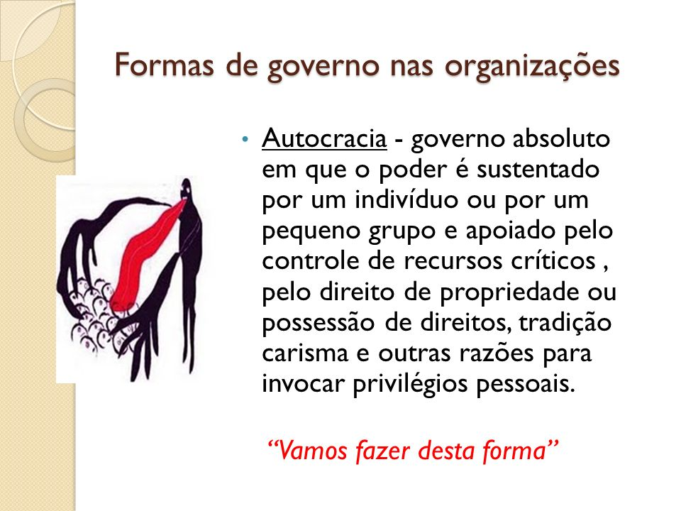 Formas de governo nas organizações Autocracia - governo absoluto em que o poder é sustentado por um indivíduo ou por um pequeno grupo e apoiado pelo c