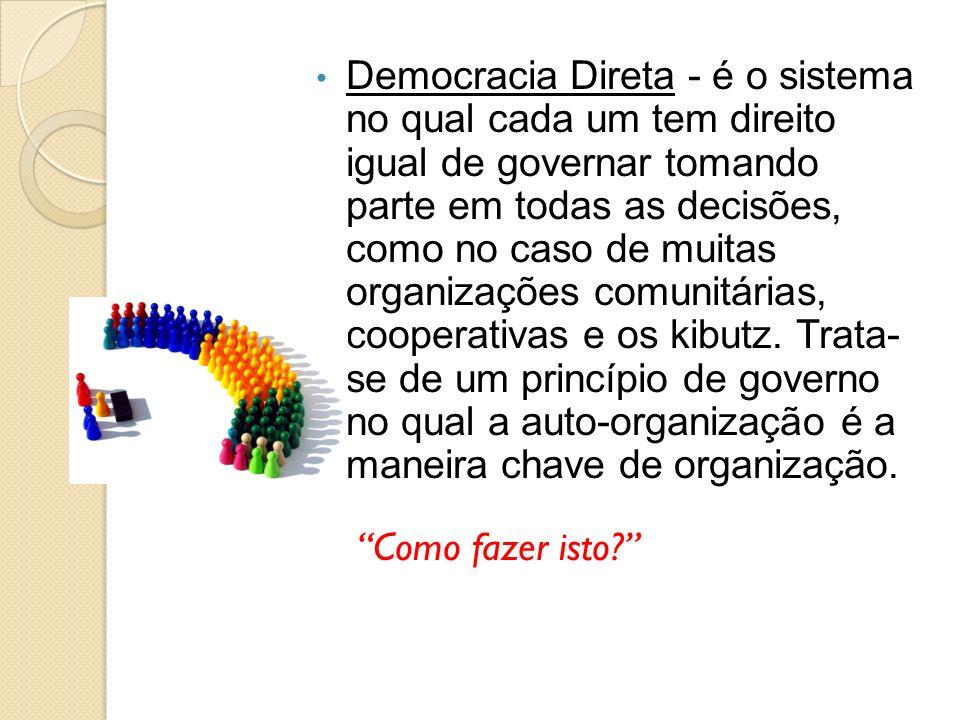 Democracia Direta - é o sistema no qual cada um tem direito igual de governar tomando parte em todas as decisões, como no caso de muitas organizações