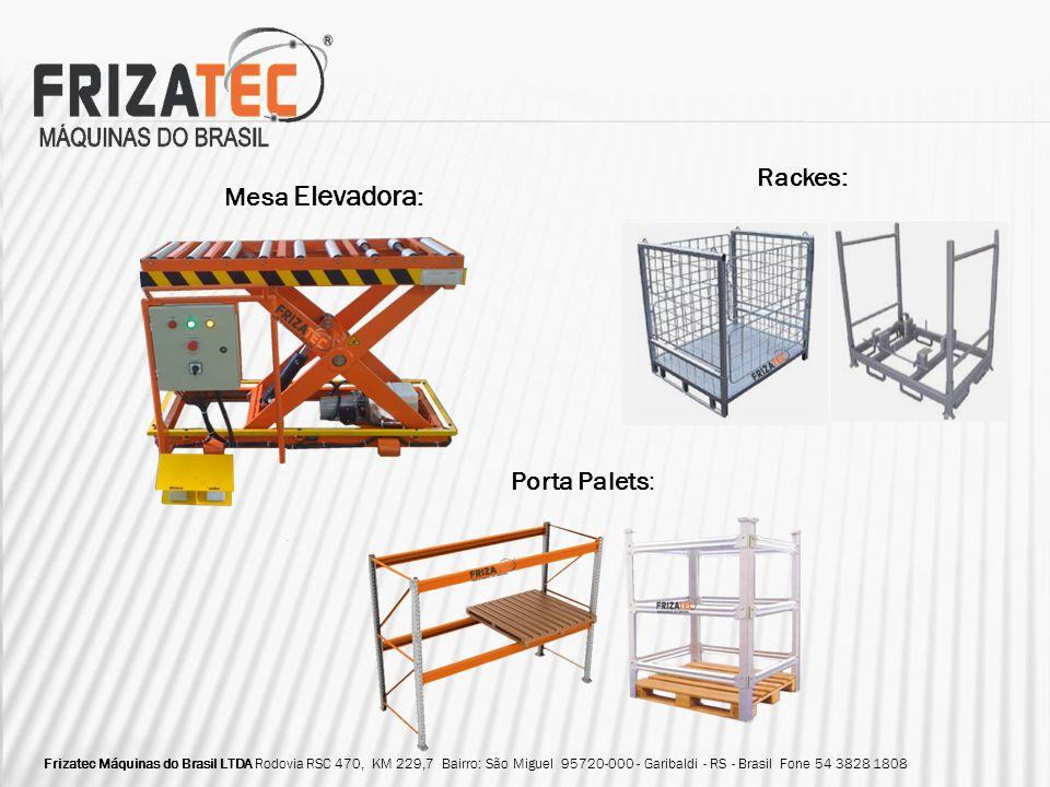 Mesa Elevadora : Porta Palets: Rackes: Frizatec Máquinas do Brasil LTDA Rodovia RSC 470, KM 229,7 Bairro: São Miguel 95720-000 - Garibaldi - RS - Bras