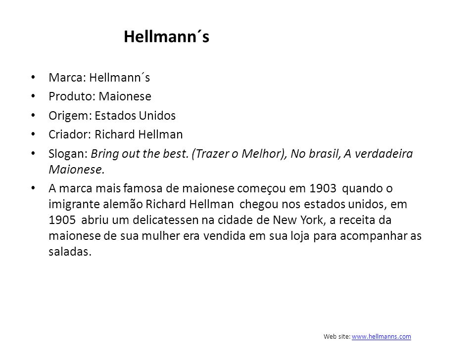 Hellmann´s Marca: Hellmann´s Produto: Maionese Origem: Estados Unidos Criador: Richard Hellman Slogan: Bring out the best. (Trazer o Melhor), No brasi