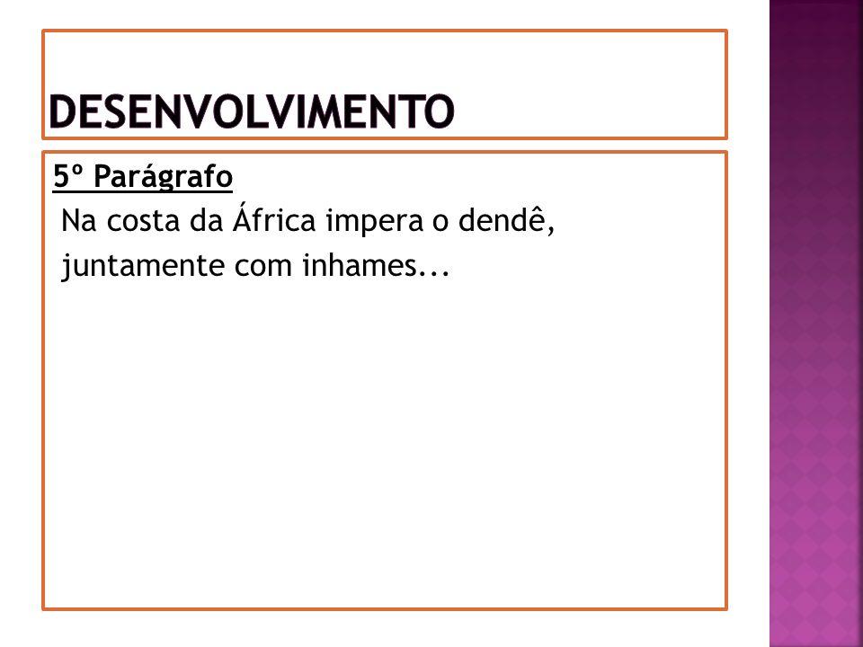 5º Parágrafo Na costa da África impera o dendê, juntamente com inhames...
