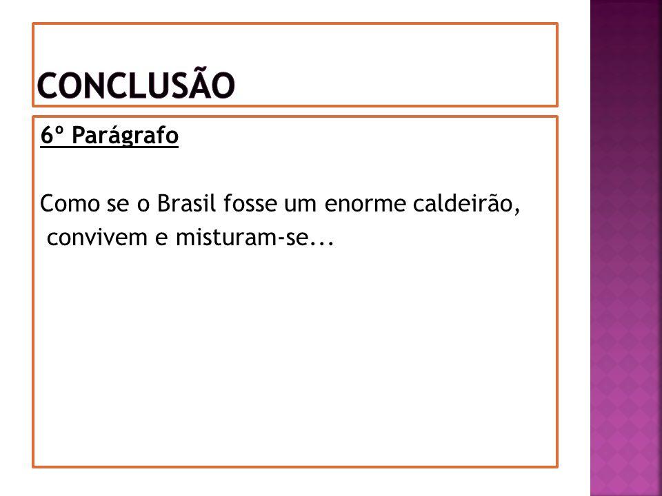 6º Parágrafo Como se o Brasil fosse um enorme caldeirão, convivem e misturam-se...