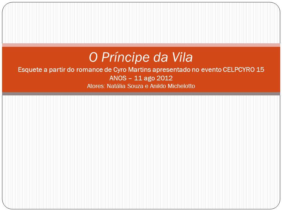 O Príncipe da Vila Esquete a partir do romance de Cyro Martins apresentado no evento CELPCYRO 15 ANOS – 11 ago 2012 Atores: Natália Souza e Anildo Mic