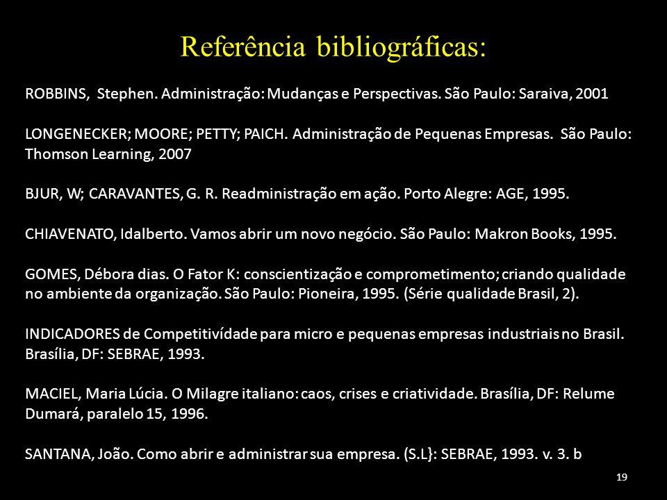 19 Referência bibliográficas: ROBBINS, Stephen. Administração: Mudanças e Perspectivas. São Paulo: Saraiva, 2001 LONGENECKER; MOORE; PETTY; PAICH. Adm