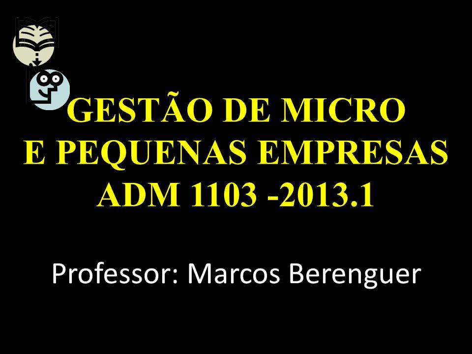 GESTÃO DE MICRO E PEQUENAS EMPRESAS ADM 1103 -2013.1 Professor: Marcos Berenguer