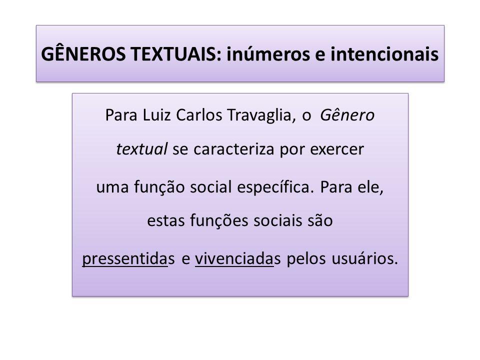 GÊNEROS TEXTUAIS: inúmeros e intencionais Para Luiz Carlos Travaglia, o Gênero textual se caracteriza por exercer uma função social específica. Para e