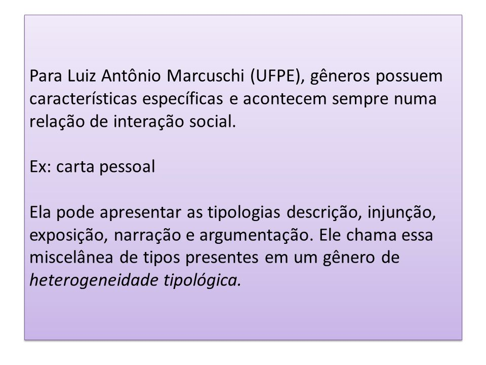 Para Luiz Antônio Marcuschi (UFPE), gêneros possuem características específicas e acontecem sempre numa relação de interação social. Ex: carta pessoal