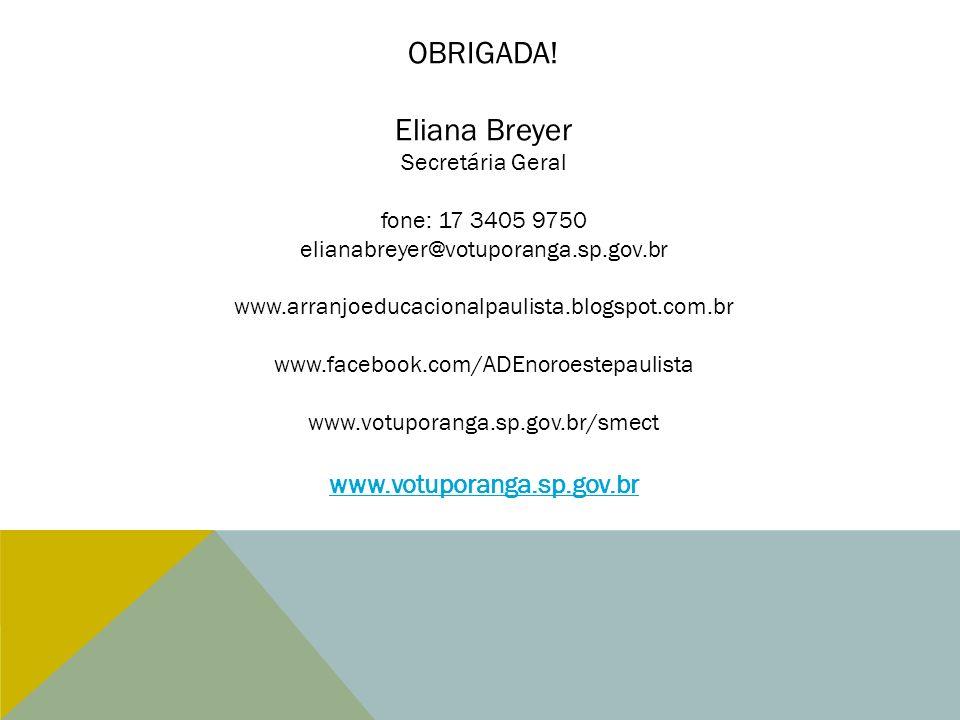 OBRIGADA! Eliana Breyer Secretária Geral fone: 17 3405 9750 elianabreyer@votuporanga.sp.gov.br www.arranjoeducacionalpaulista.blogspot.com.br www.face