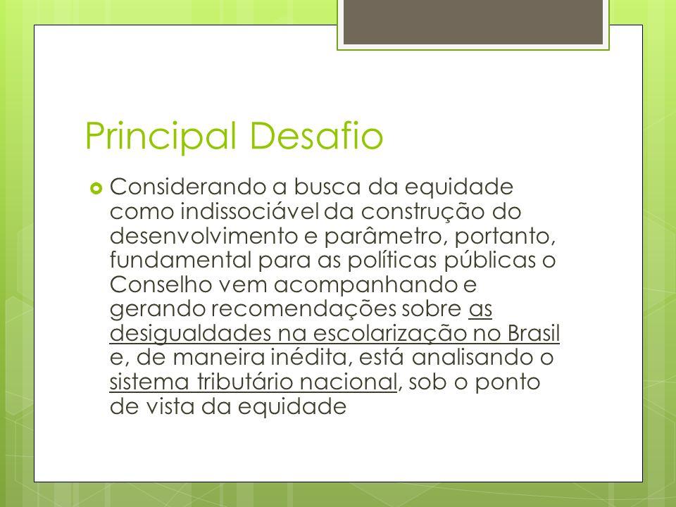 Principal Desafio Considerando a busca da equidade como indissociável da construção do desenvolvimento e parâmetro, portanto, fundamental para as políticas públicas o Conselho vem acompanhando e gerando recomendações sobre as desigualdades na escolarização no Brasil e, de maneira inédita, está analisando o sistema tributário nacional, sob o ponto de vista da equidade