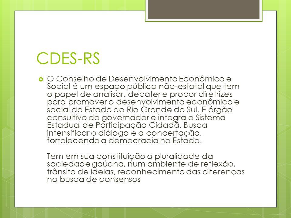 CDES-RS O Conselho de Desenvolvimento Econômico e Social é um espaço público não-estatal que tem o papel de analisar, debater e propor diretrizes para promover o desenvolvimento econômico e social do Estado do Rio Grande do Sul.