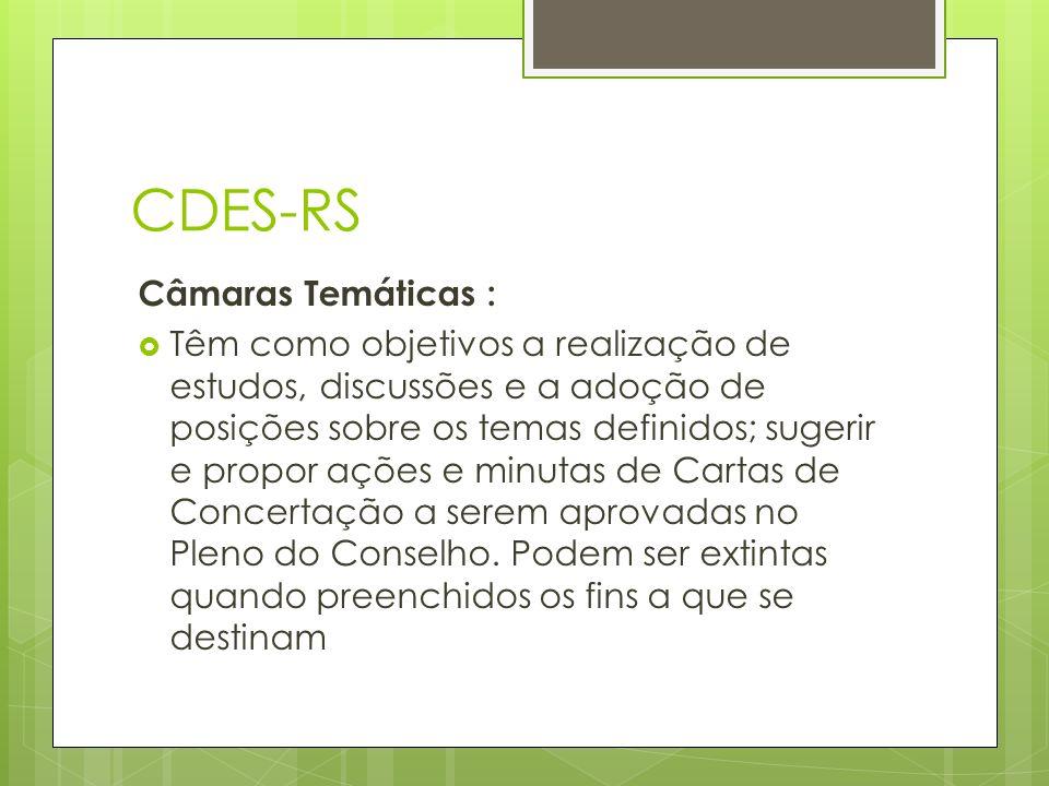CDES-RS Câmaras Temáticas : Têm como objetivos a realização de estudos, discussões e a adoção de posições sobre os temas definidos; sugerir e propor ações e minutas de Cartas de Concertação a serem aprovadas no Pleno do Conselho.