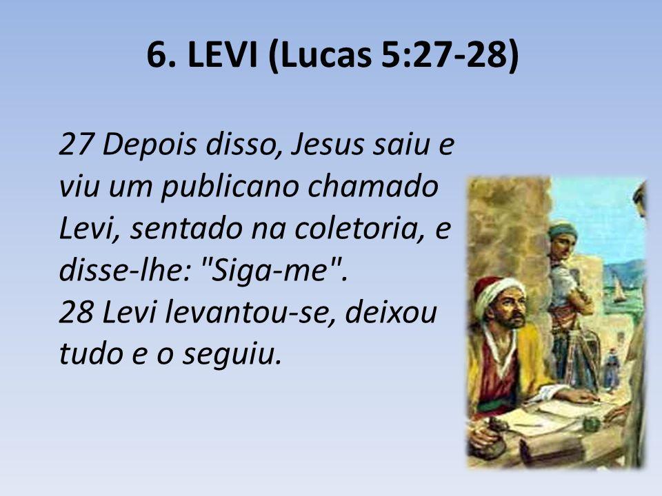 6. LEVI (Lucas 5:27-28) 27 Depois disso, Jesus saiu e viu um publicano chamado Levi, sentado na coletoria, e disse-lhe: