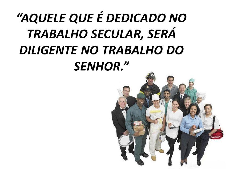 AQUELE QUE É DEDICADO NO TRABALHO SECULAR, SERÁ DILIGENTE NO TRABALHO DO SENHOR.