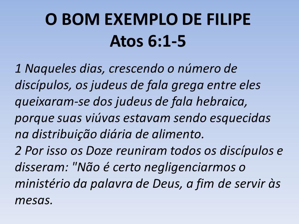 O BOM EXEMPLO DE FILIPE Atos 6:1-5 1 Naqueles dias, crescendo o número de discípulos, os judeus de fala grega entre eles queixaram-se dos judeus de fa