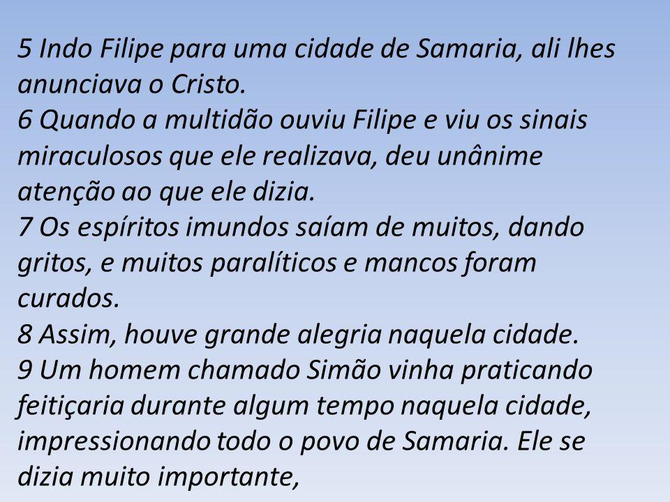 5 Indo Filipe para uma cidade de Samaria, ali lhes anunciava o Cristo. 6 Quando a multidão ouviu Filipe e viu os sinais miraculosos que ele realizava,