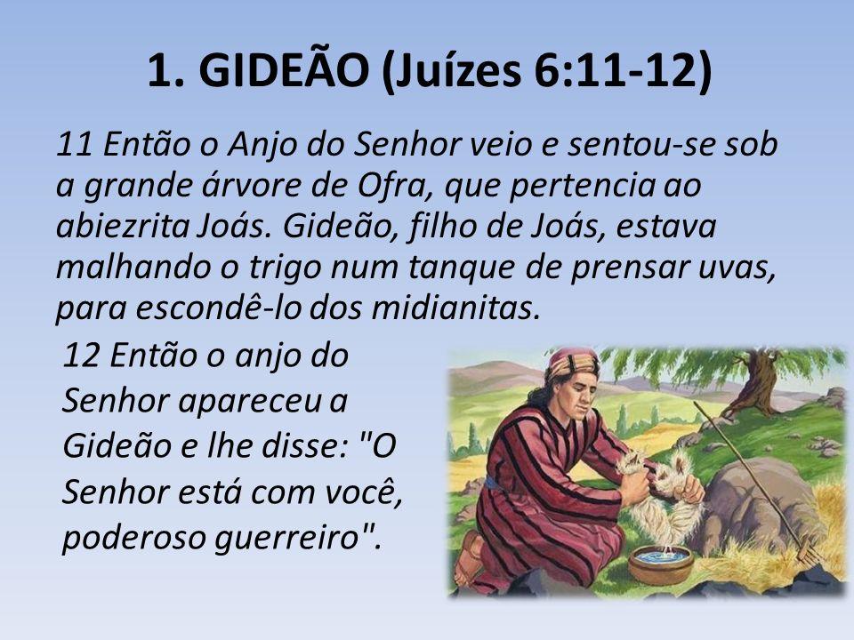 1. GIDEÃO (Juízes 6:11-12) 11 Então o Anjo do Senhor veio e sentou-se sob a grande árvore de Ofra, que pertencia ao abiezrita Joás. Gideão, filho de J