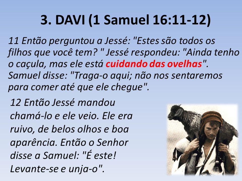 3. DAVI (1 Samuel 16:11-12) 11 Então perguntou a Jessé:
