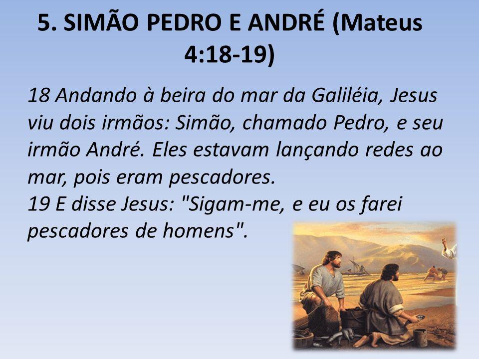 5. SIMÃO PEDRO E ANDRÉ (Mateus 4:18-19) 18 Andando à beira do mar da Galiléia, Jesus viu dois irmãos: Simão, chamado Pedro, e seu irmão André. Eles es