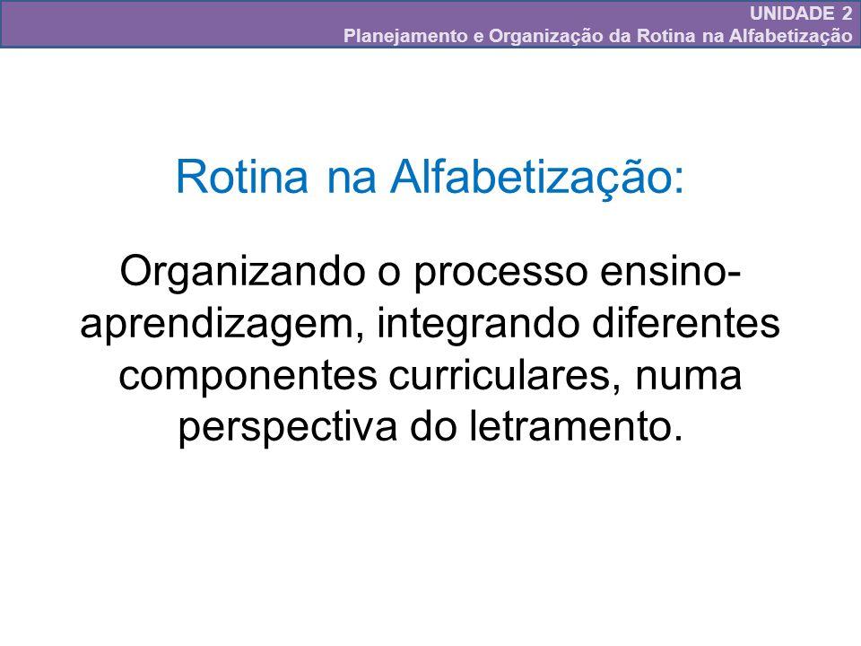 UNIDADE 2 Planejamento e Organização da Rotina na Alfabetização Rotina na Alfabetização: Organizando o processo ensino- aprendizagem, integrando difer