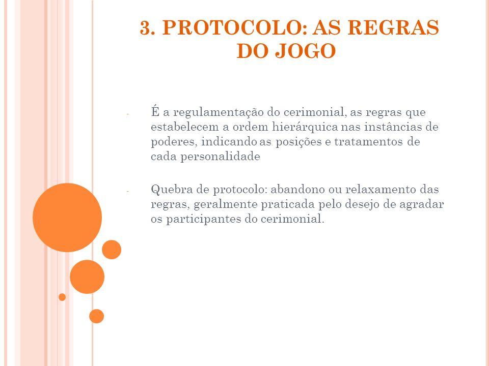 3. PROTOCOLO: AS REGRAS DO JOGO - É a regulamentação do cerimonial, as regras que estabelecem a ordem hierárquica nas instâncias de poderes, indicando