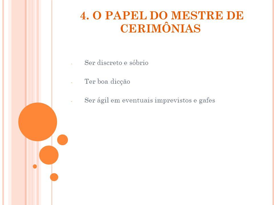 4. O PAPEL DO MESTRE DE CERIMÔNIAS - Ser discreto e sóbrio - Ter boa dicção - Ser ágil em eventuais imprevistos e gafes