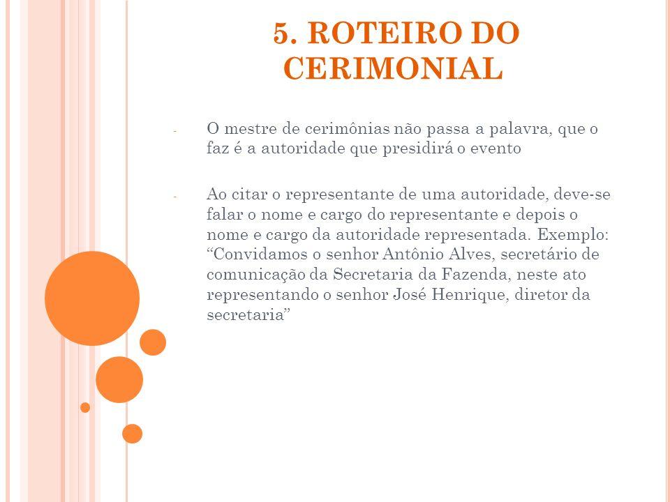5. ROTEIRO DO CERIMONIAL - O mestre de cerimônias não passa a palavra, que o faz é a autoridade que presidirá o evento - Ao citar o representante de u