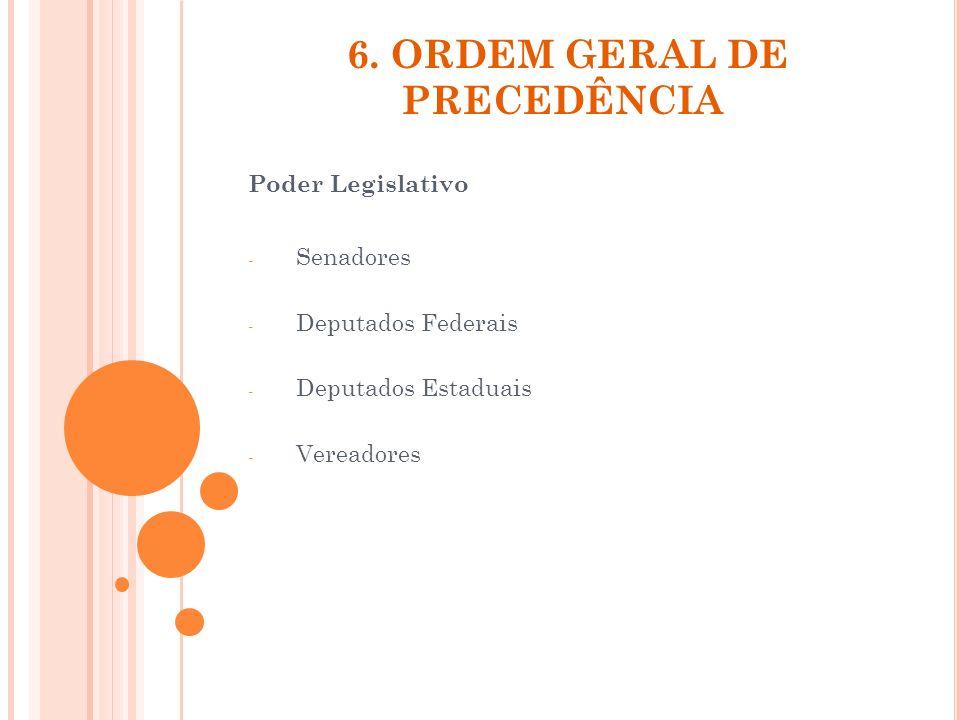 6. ORDEM GERAL DE PRECEDÊNCIA Poder Legislativo - Senadores - Deputados Federais - Deputados Estaduais - Vereadores
