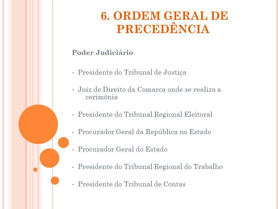 6. ORDEM GERAL DE PRECEDÊNCIA Poder Judiciário - Presidente do Tribunal de Justiça - Juiz de Direito da Comarca onde se realiza a cerimônia - Presiden