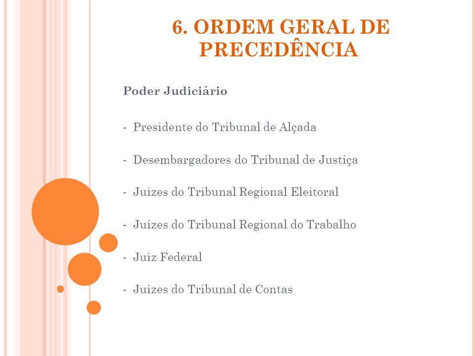 6. ORDEM GERAL DE PRECEDÊNCIA Poder Judiciário - Presidente do Tribunal de Alçada - Desembargadores do Tribunal de Justiça - Juizes do Tribunal Region