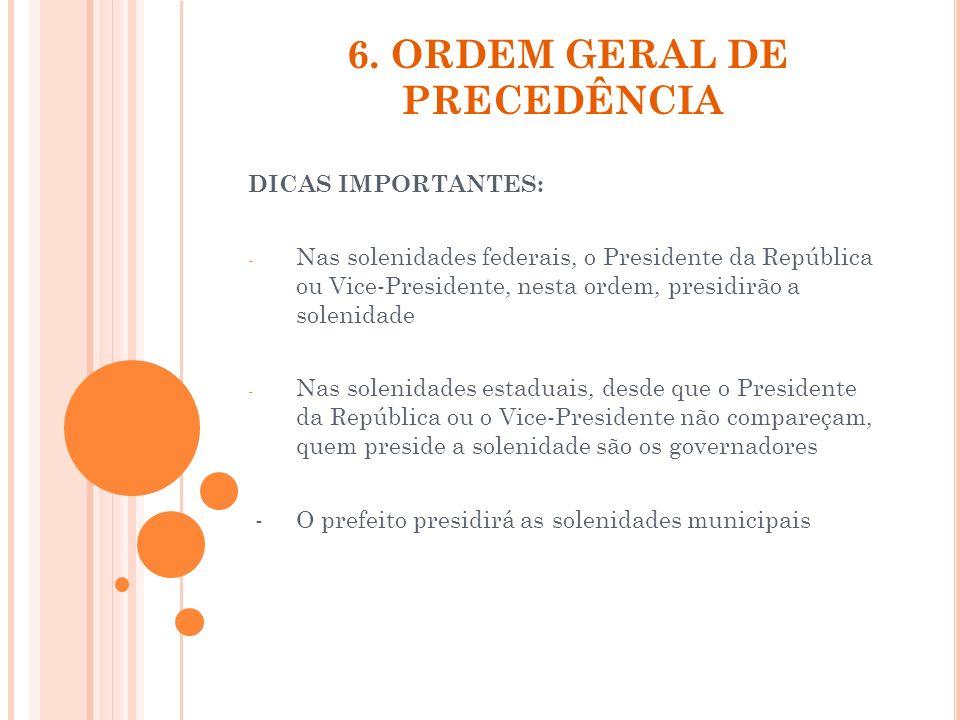 6. ORDEM GERAL DE PRECEDÊNCIA DICAS IMPORTANTES: - Nas solenidades federais, o Presidente da República ou Vice-Presidente, nesta ordem, presidirão a s