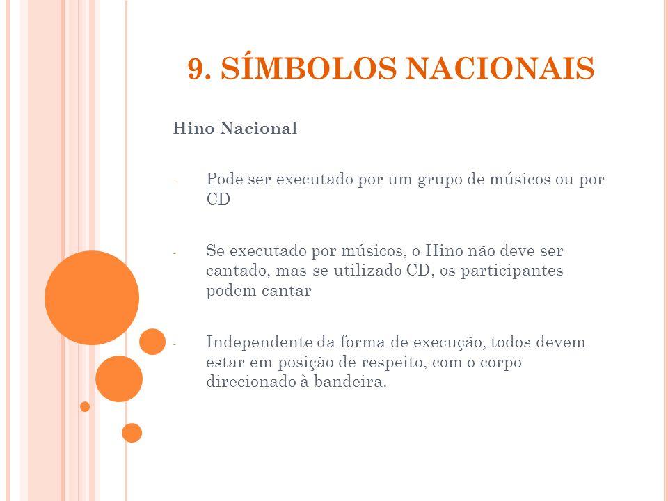 9. SÍMBOLOS NACIONAIS Hino Nacional - Pode ser executado por um grupo de músicos ou por CD - Se executado por músicos, o Hino não deve ser cantado, ma