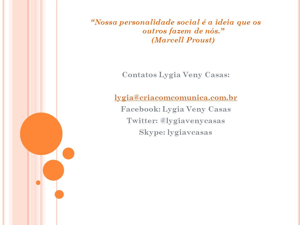 Nossa personalidade social é a ideia que os outros fazem de nós. (Marcell Proust) Contatos Lygia Veny Casas: lygia@criacomcomunica.com.br Facebook: Ly