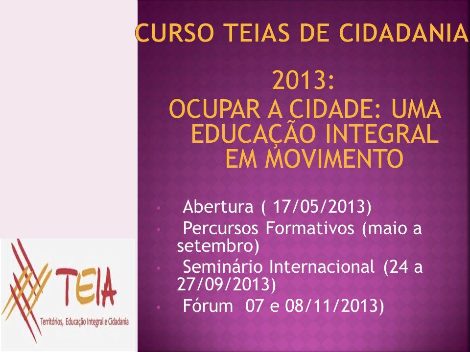 2013: OCUPAR A CIDADE: UMA EDUCAÇÃO INTEGRAL EM MOVIMENTO Abertura ( 17/05/2013) Percursos Formativos (maio a setembro) Seminário Internacional (24 a