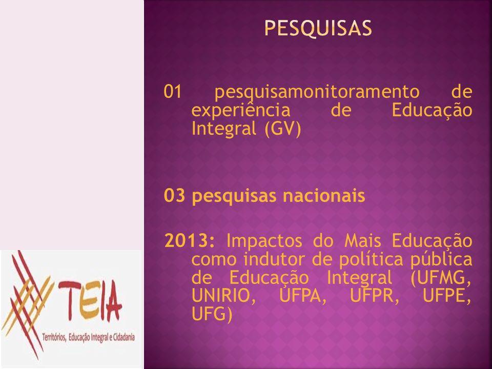 01 pesquisamonitoramento de experiência de Educação Integral (GV) 03 pesquisas nacionais 2013: Impactos do Mais Educação como indutor de política públ