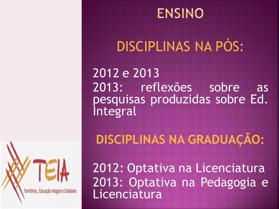 DISCIPLINAS NA PÓS: 2012 e 2013 2013: reflexões sobre as pesquisas produzidas sobre Ed. Integral DISCIPLINAS NA GRADUAÇÃO: 2012: Optativa na Licenciat