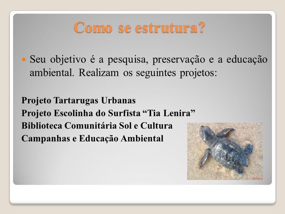 Como se estrutura? Seu objetivo é a pesquisa, preservação e a educação ambiental. Realizam os seguintes projetos: Projeto Tartarugas Urbanas Projeto E