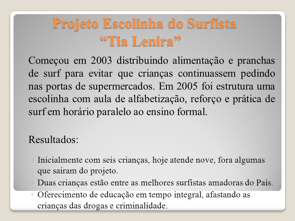 Projeto Escolinha do Surfista Tia Lenira Projeto Escolinha do Surfista Tia Lenira Começou em 2003 distribuindo alimentação e pranchas de surf para evi