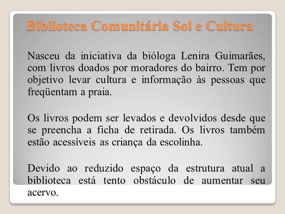 Biblioteca Comunitária Sol e Cultura Biblioteca Comunitária Sol e Cultura Nasceu da iniciativa da bióloga Lenira Guimarães, com livros doados por mora
