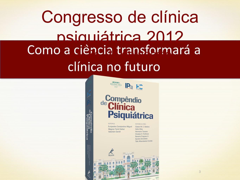 3 Como a ciência transformará a clínica no futuro Congresso de clínica psiquiátrica 2012 23, 24, 25 de agosto