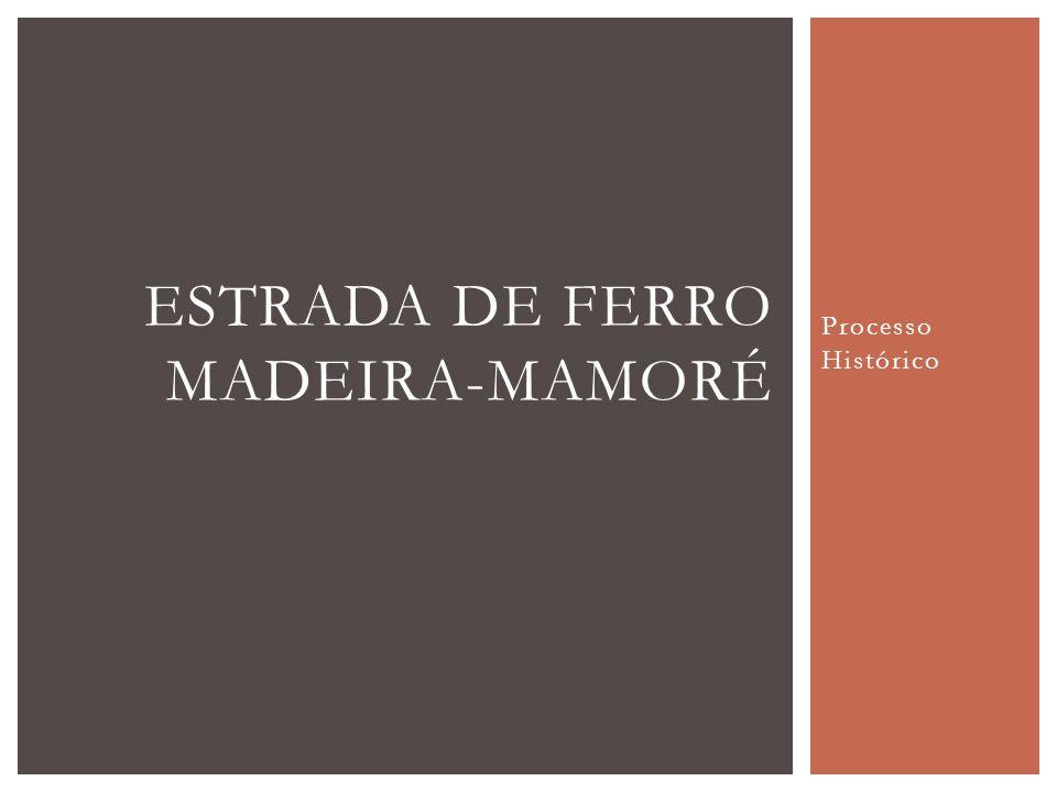 Processo Histórico ESTRADA DE FERRO MADEIRA-MAMORÉ