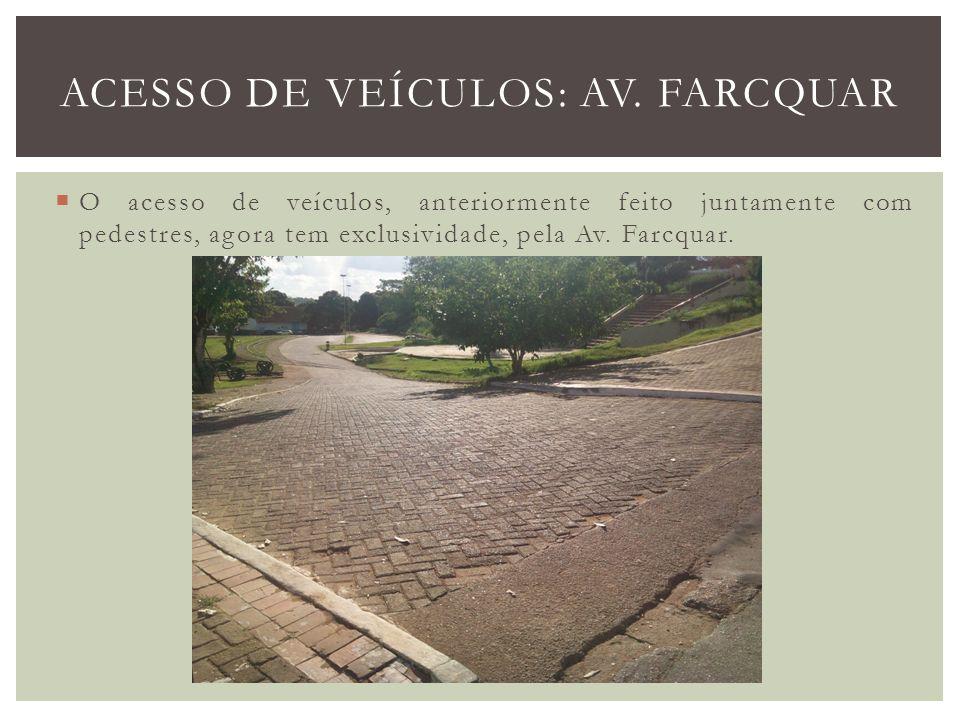 O acesso de veículos, anteriormente feito juntamente com pedestres, agora tem exclusividade, pela Av. Farcquar. ACESSO DE VEÍCULOS: AV. FARCQUAR