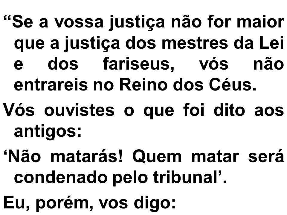 Se a vossa justiça não for maior que a justiça dos mestres da Lei e dos fariseus, vós não entrareis no Reino dos Céus.