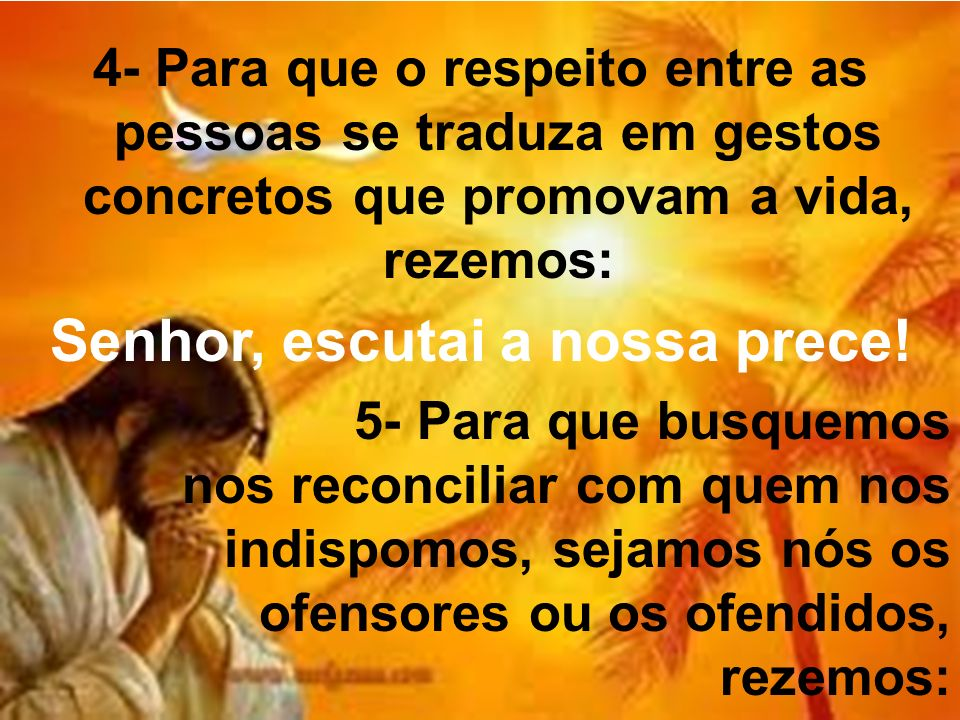 4- Para que o respeito entre as pessoas se traduza em gestos concretos que promovam a vida, rezemos: Senhor, escutai a nossa prece.