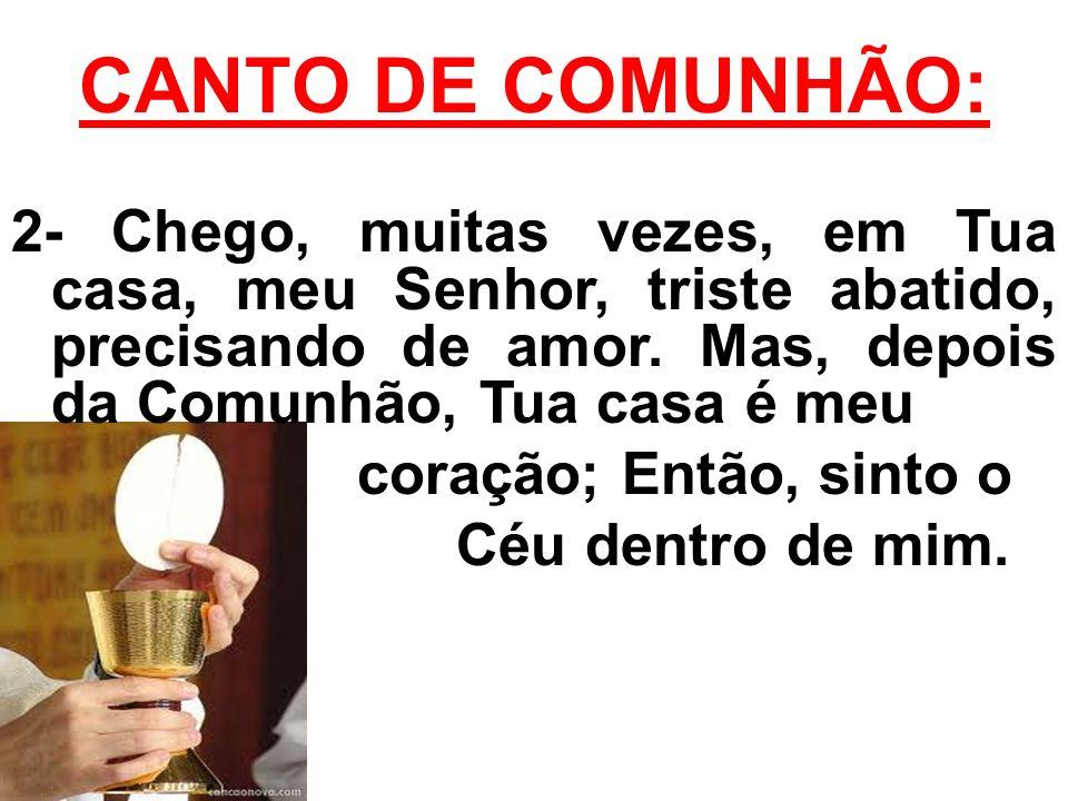 CANTO DE COMUNHÃO: 2- Chego, muitas vezes, em Tua casa, meu Senhor, triste abatido, precisando de amor.