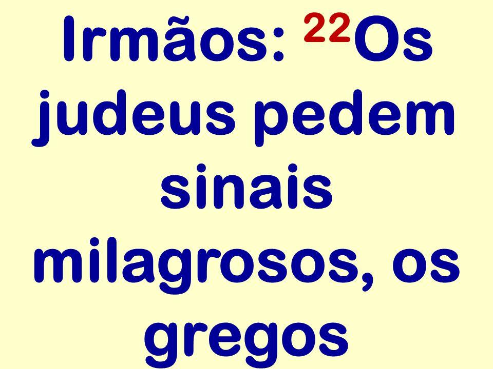 Irmãos: 22 Os judeus pedem sinais milagrosos, os gregos