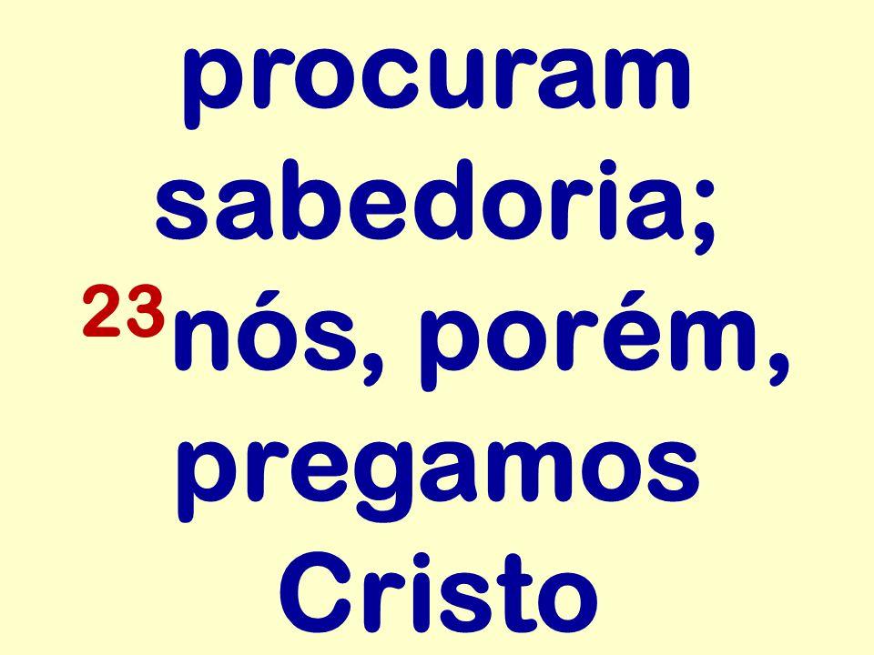 procuram sabedoria; 23 nós, porém, pregamos Cristo
